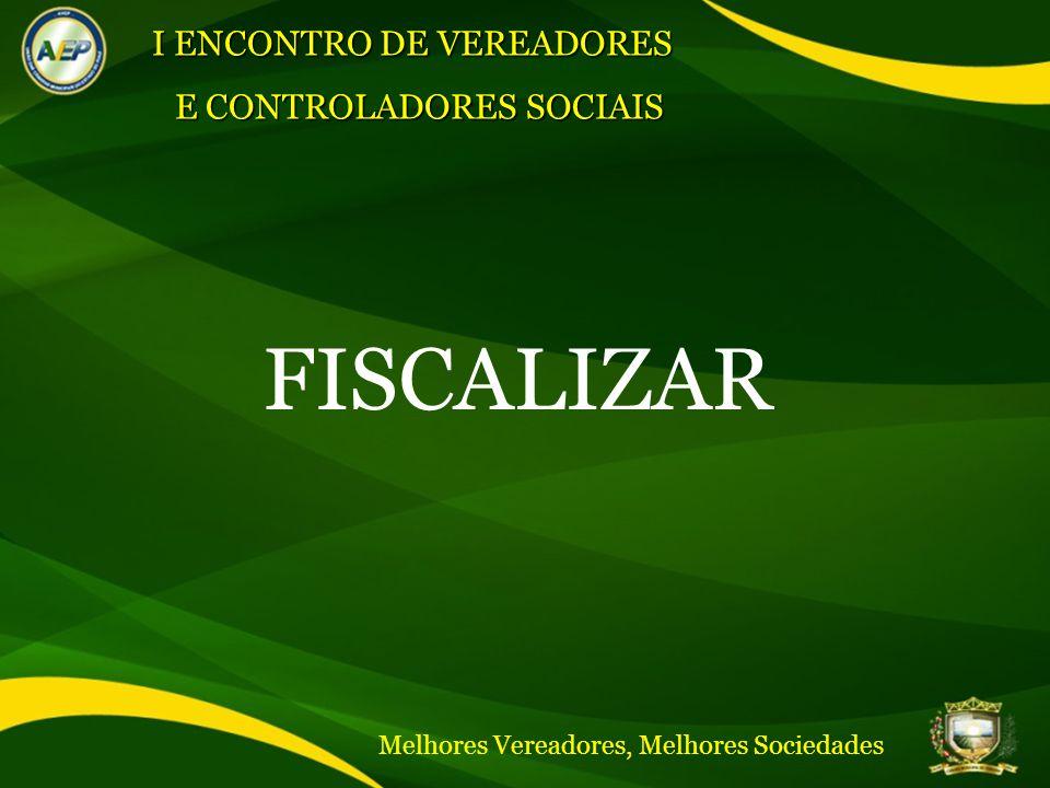 FISCALIZAR I ENCONTRO DE VEREADORES E CONTROLADORES SOCIAIS Melhores Vereadores, Melhores Sociedades