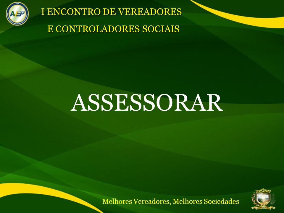 ASSESSORAR I ENCONTRO DE VEREADORES E CONTROLADORES SOCIAIS Melhores Vereadores, Melhores Sociedades