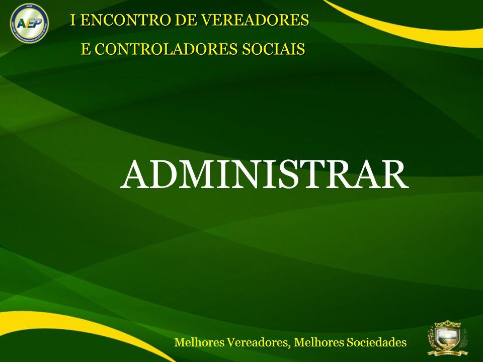 ADMINISTRAR I ENCONTRO DE VEREADORES E CONTROLADORES SOCIAIS Melhores Vereadores, Melhores Sociedades