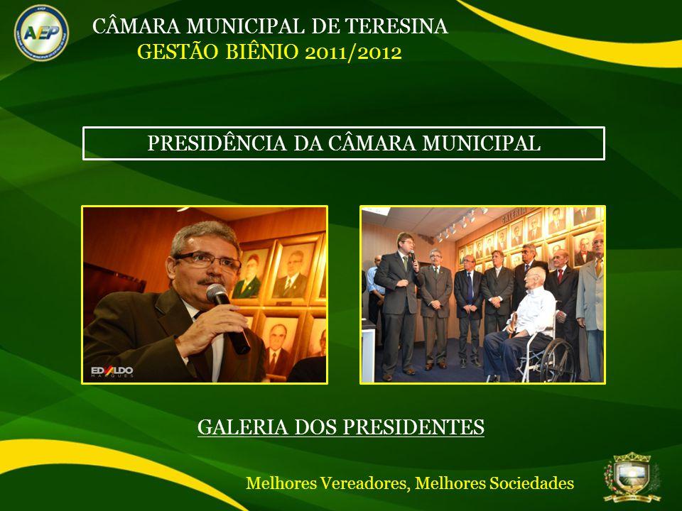 CÂMARA MUNICIPAL DE TERESINA GESTÃO BIÊNIO 2011/2012 PRESIDÊNCIA DA CÂMARA MUNICIPAL GALERIA DOS PRESIDENTES Melhores Vereadores, Melhores Sociedades
