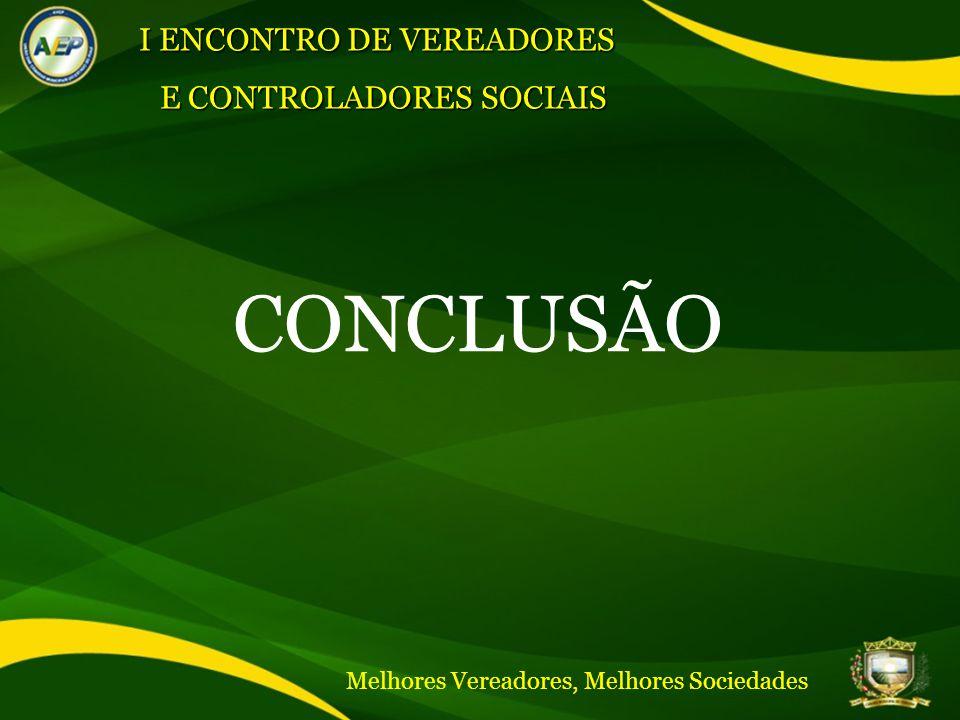 CONCLUSÃO I ENCONTRO DE VEREADORES E CONTROLADORES SOCIAIS Melhores Vereadores, Melhores Sociedades