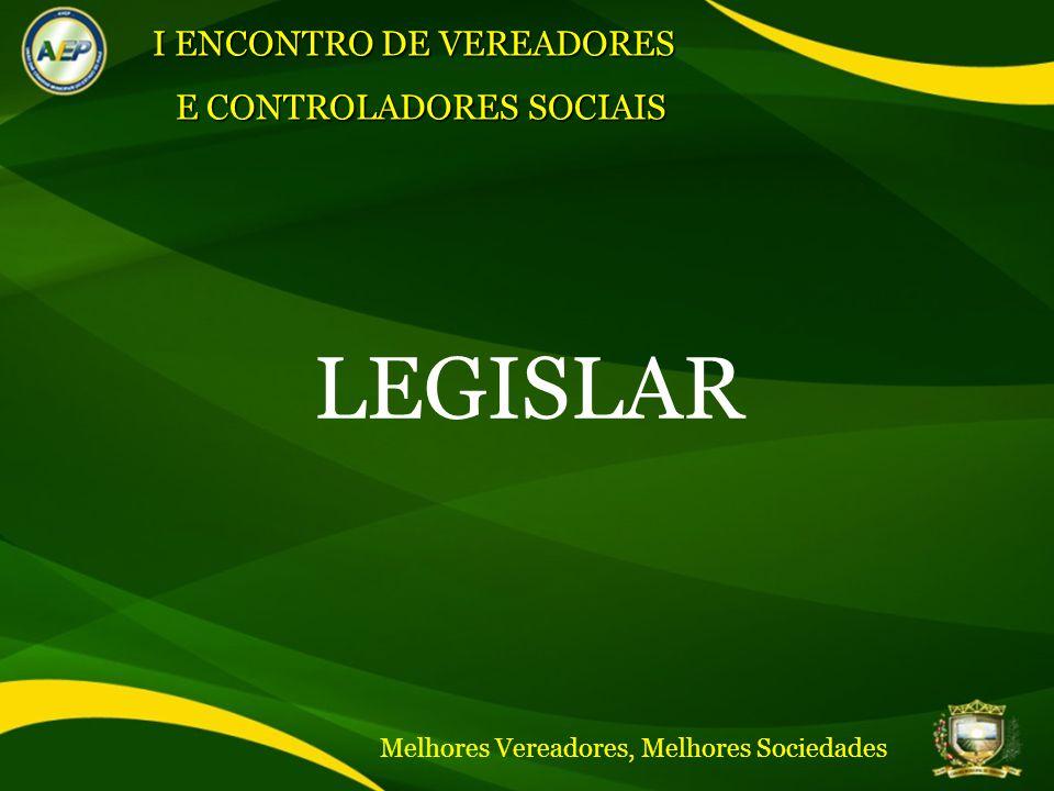 LEGISLAR I ENCONTRO DE VEREADORES E CONTROLADORES SOCIAIS Melhores Vereadores, Melhores Sociedades