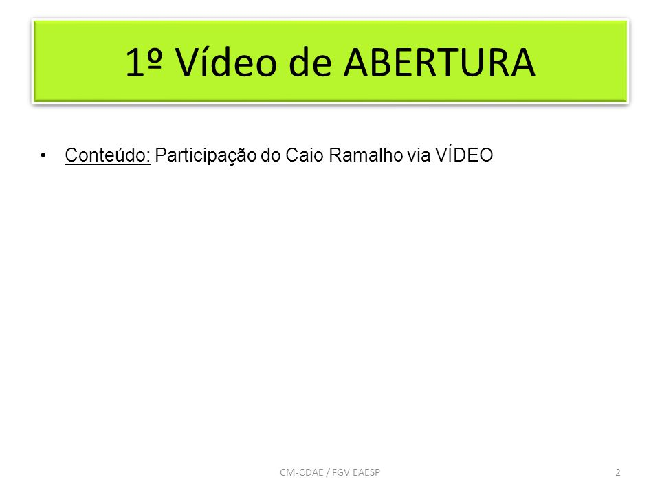 1º Vídeo de ABERTURA Conteúdo: Participação do Caio Ramalho via VÍDEO 2CM-CDAE / FGV EAESP