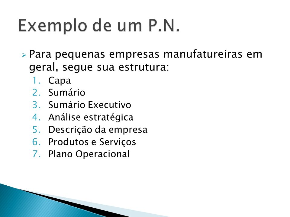  Para pequenas empresas manufatureiras em geral, segue sua estrutura: 1.Capa 2.Sumário 3.Sumário Executivo 4.Análise estratégica 5.Descrição da empresa 6.Produtos e Serviços 7.Plano Operacional