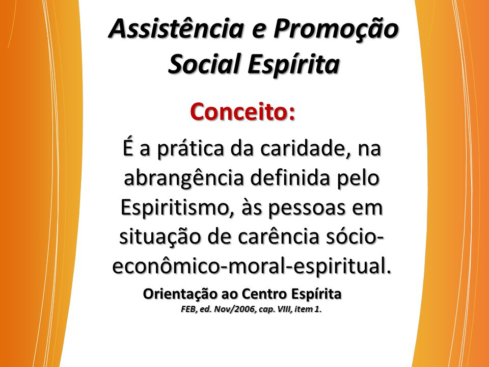 Assistência e Promoção Social Espírita Conceito: É a prática da caridade, na abrangência definida pelo Espiritismo, às pessoas em situação de carência sócio- econômico-moral-espiritual.