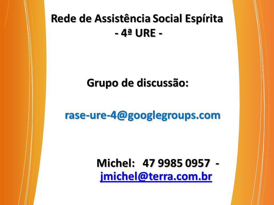 Rede de Assistência Social Espírita - 4ª URE - Grupo de discussão: Grupo de discussão: rase-ure-4@googlegroups.com rase-ure-4@googlegroups.com Michel: 47 9985 0957 - jmichel@terra.com.br Michel: 47 9985 0957 - jmichel@terra.com.br jmichel@terra.com.br
