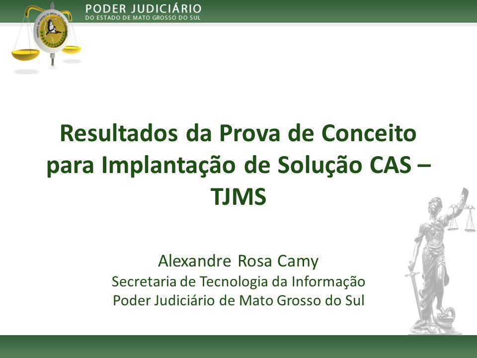 Resultados da Prova de Conceito para Implantação de Solução CAS – TJMS Alexandre Rosa Camy Secretaria de Tecnologia da Informação Poder Judiciário de Mato Grosso do Sul