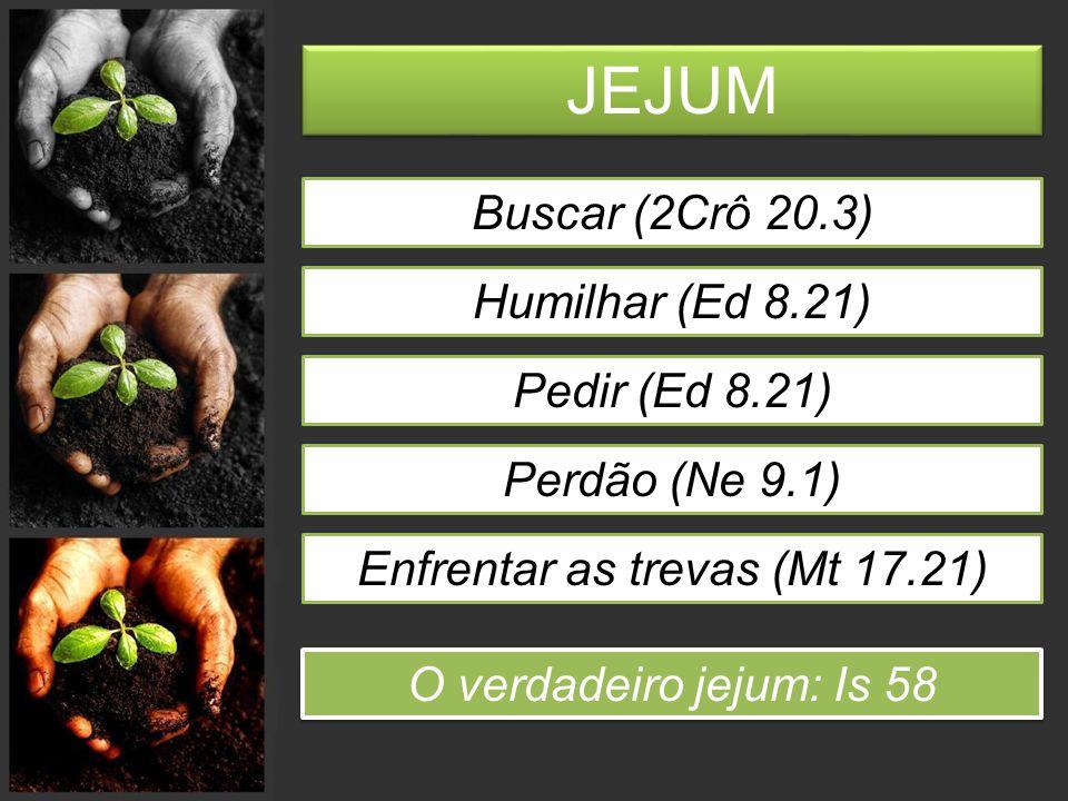 JEJUM Buscar (2Crô 20.3) Humilhar (Ed 8.21) Pedir (Ed 8.21) Perdão (Ne 9.1) Enfrentar as trevas (Mt 17.21) O verdadeiro jejum: Is 58