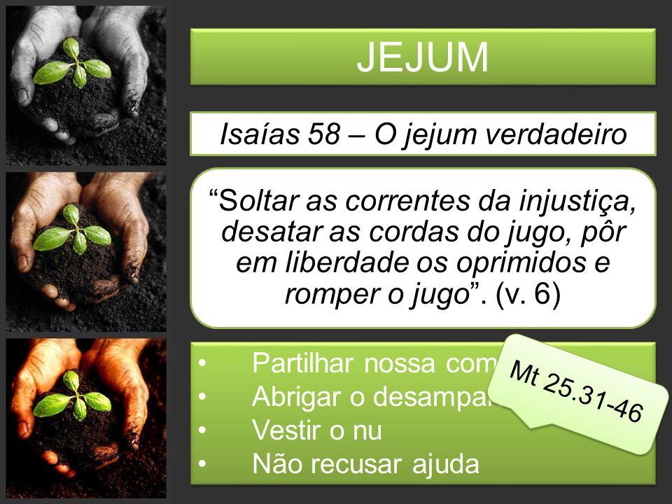JEJUM Isaías 58 – O jejum verdadeiro Soltar as correntes da injustiça, desatar as cordas do jugo, pôr em liberdade os oprimidos e romper o jugo .