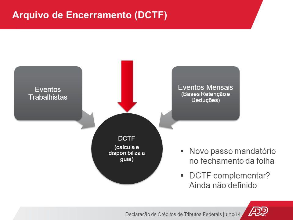 Arquivo de Encerramento (DCTF) Declaração de Créditos de Tributos Federais julho/14  Novo passo mandatório no fechamento da folha  DCTF complementar.