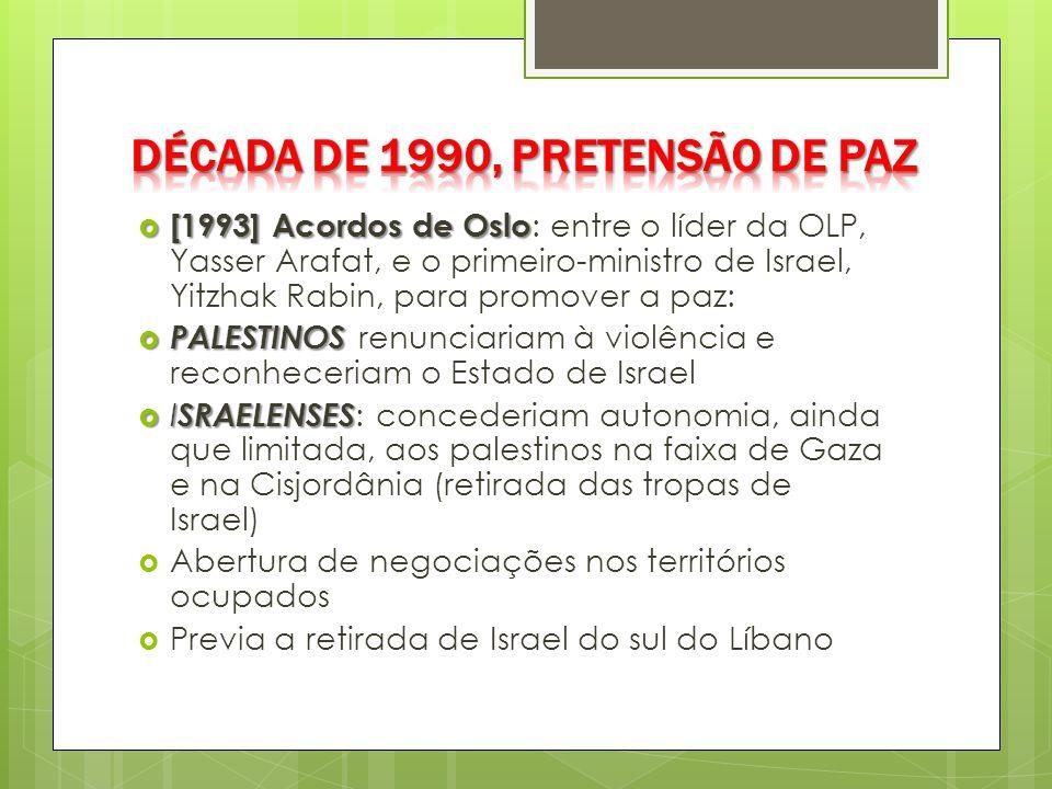  [1993] Acordos de Oslo  [1993] Acordos de Oslo : entre o líder da OLP, Yasser Arafat, e o primeiro-ministro de Israel, Yitzhak Rabin, para promover