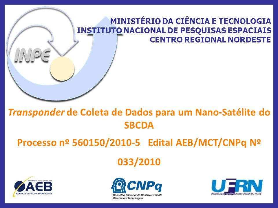 MINISTÉRIO DA CIÊNCIA E TECNOLOGIA INSTITUTO NACIONAL DE PESQUISAS ESPACIAIS CENTRO REGIONAL NORDESTE Transponder de Coleta de Dados para um Nano-Satélite do SBCDA Processo nº 560150/2010-5 Edital AEB/MCT/CNPq Nº 033/2010