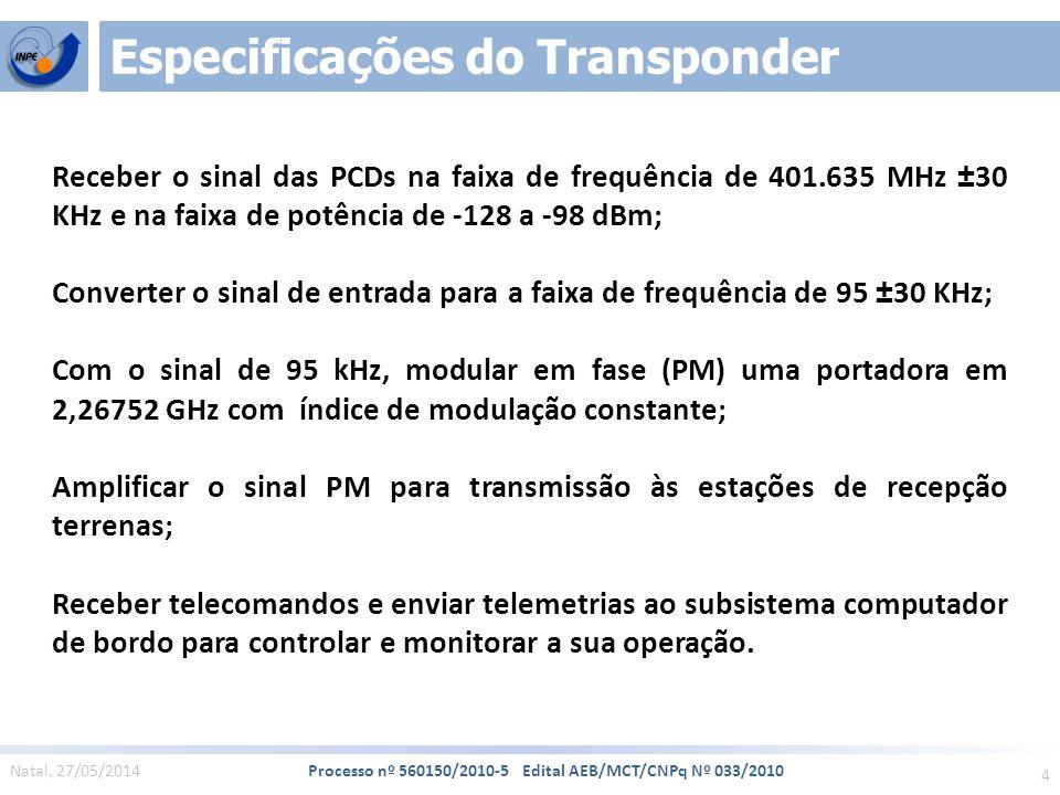4 Natal, 27/05/2014 Processo nº 560150/2010-5 Edital AEB/MCT/CNPq Nº 033/2010 Especificações do Transponder Receber o sinal das PCDs na faixa de frequência de 401.635 MHz ±30 KHz e na faixa de potência de -128 a -98 dBm; Converter o sinal de entrada para a faixa de frequência de 95 ±30 KHz; Com o sinal de 95 kHz, modular em fase (PM) uma portadora em 2,26752 GHz com índice de modulação constante; Amplificar o sinal PM para transmissão às estações de recepção terrenas; Receber telecomandos e enviar telemetrias ao subsistema computador de bordo para controlar e monitorar a sua operação.