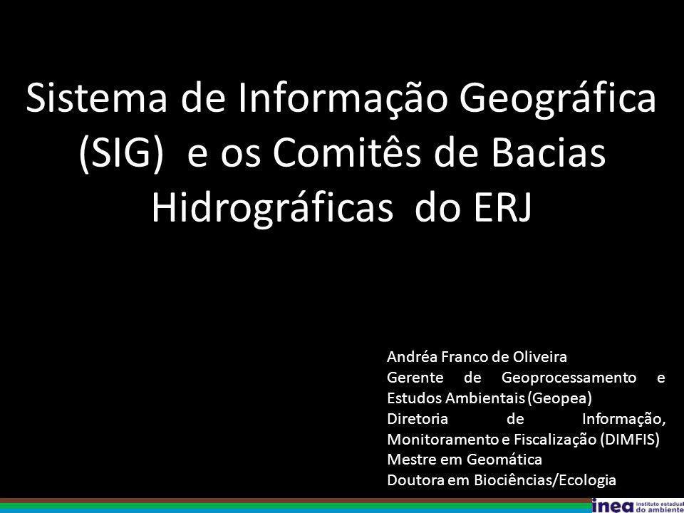 Sistema de Informação Geográfica (SIG) e os Comitês de Bacias Hidrográficas do ERJ Andréa Franco de Oliveira Gerente de Geoprocessamento e Estudos Ambientais (Geopea) Diretoria de Informação, Monitoramento e Fiscalização (DIMFIS) Mestre em Geomática Doutora em Biociências/Ecologia
