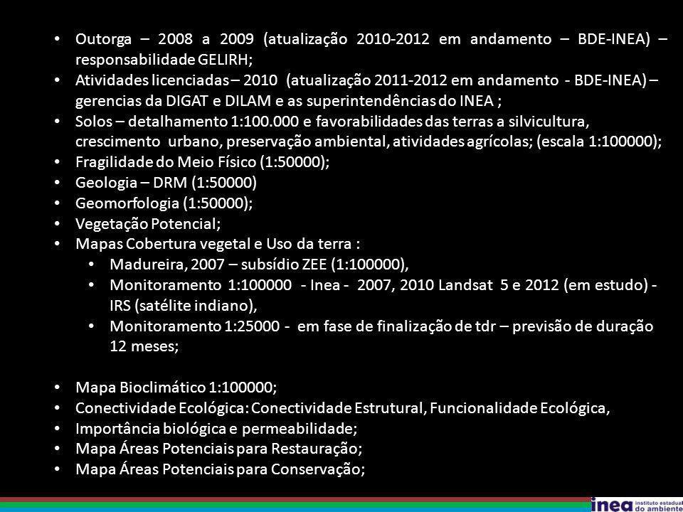 Outorga – 2008 a 2009 (atualização 2010-2012 em andamento – BDE-INEA) – responsabilidade GELIRH; Atividades licenciadas – 2010 (atualização 2011-2012 em andamento - BDE-INEA) – gerencias da DIGAT e DILAM e as superintendências do INEA ; Solos – detalhamento 1:100.000 e favorabilidades das terras a silvicultura, crescimento urbano, preservação ambiental, atividades agrícolas; (escala 1:100000); Fragilidade do Meio Físico (1:50000); Geologia – DRM (1:50000) Geomorfologia (1:50000); Vegetação Potencial; Mapas Cobertura vegetal e Uso da terra : Madureira, 2007 – subsídio ZEE (1:100000), Monitoramento 1:100000 - Inea - 2007, 2010 Landsat 5 e 2012 (em estudo) - IRS (satélite indiano), Monitoramento 1:25000 - em fase de finalização de tdr – previsão de duração 12 meses; Mapa Bioclimático 1:100000; Conectividade Ecológica: Conectividade Estrutural, Funcionalidade Ecológica, Importância biológica e permeabilidade; Mapa Áreas Potenciais para Restauração; Mapa Áreas Potenciais para Conservação;