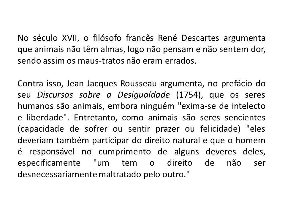 No século XVII, o filósofo francês René Descartes argumenta que animais não têm almas, logo não pensam e não sentem dor, sendo assim os maus-tratos nã