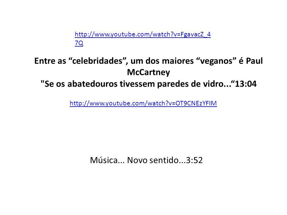 http://www.youtube.com/watch?v=FgavacZ_4 7Q Entre as celebridades , um dos maiores veganos é Paul McCartney Se os abatedouros tivessem paredes de vidro... 13:04 http://www.youtube.com/watch?v=OT9CNEzYFIM Música...