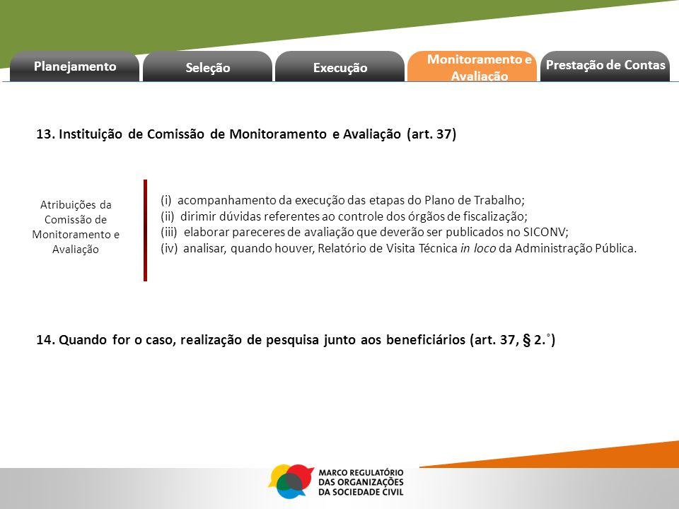 Planejamento Seleção Execução Prestação de Contas Monitoramento e Avaliação 13. Instituição de Comissão de Monitoramento e Avaliação (art. 37) 14. Qua