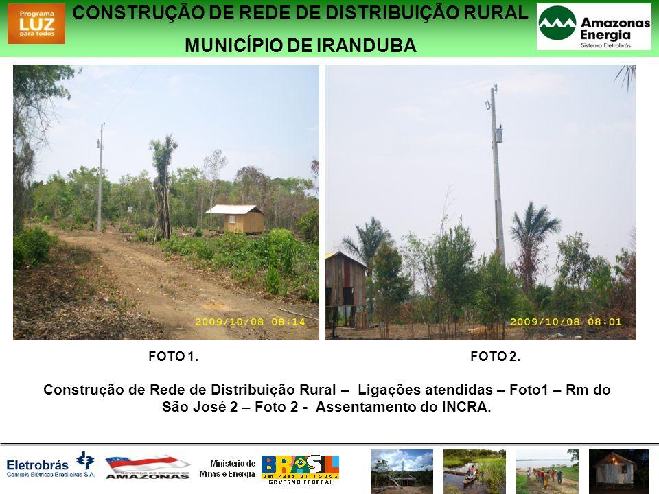 CONSTRUÇÃO DE REDE DE DISTRIBUIÇÃO RURAL MUNICÍPIO DE IRANDUBA Construção de Rede de Distribuição Rural – Ligações atendidas – Foto1 – Rm do São José 2 – Foto 2 - Assentamento do INCRA.