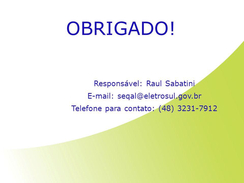 OBRIGADO! Responsável: Raul Sabatini E-mail: seqal@eletrosul.gov.br Telefone para contato: (48) 3231-7912