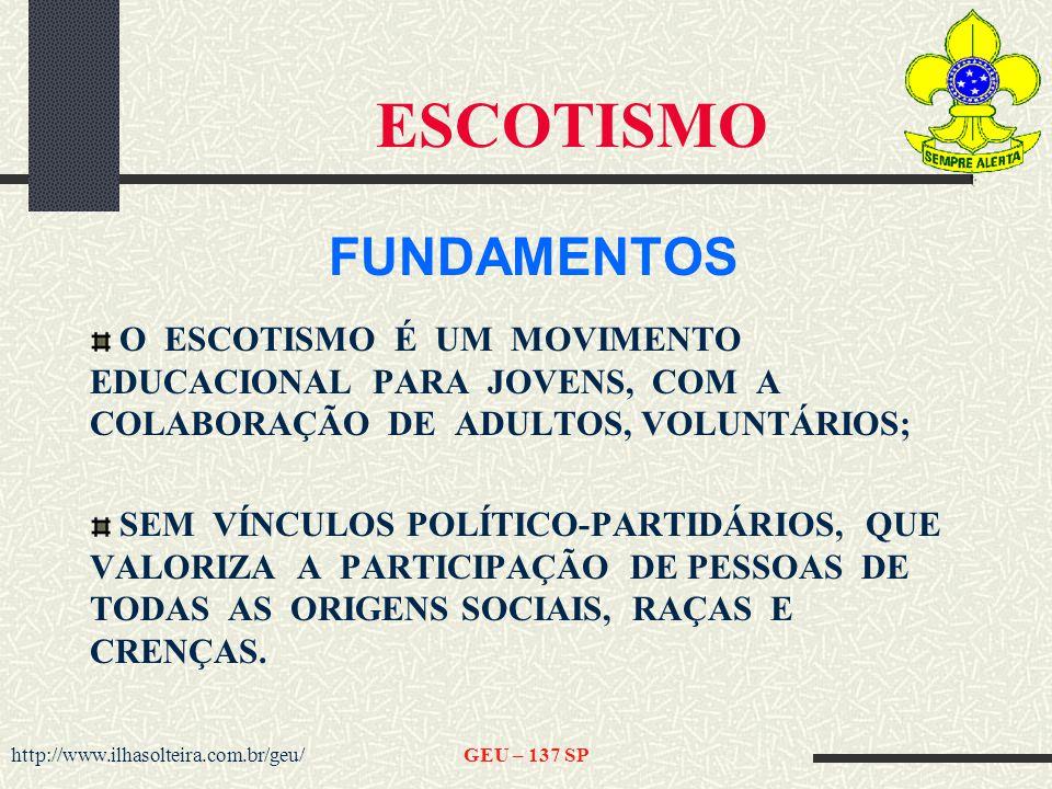 http://www.ilhasolteira.com.br/geu/GEU – 137 SP ESCOTISMO FUNDAMENTOS O ESCOTISMO É UM MOVIMENTO EDUCACIONAL PARA JOVENS, COM A COLABORAÇÃO DE ADULTOS, VOLUNTÁRIOS; SEM VÍNCULOS POLÍTICO-PARTIDÁRIOS, QUE VALORIZA A PARTICIPAÇÃO DE PESSOAS DE TODAS AS ORIGENS SOCIAIS, RAÇAS E CRENÇAS.