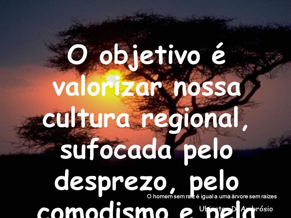 O objetivo é valorizar nossa cultura regional, sufocada pelo desprezo, pelo comodismo e pela inércia. O homem sem raiz é igual a uma árvore sem raízes