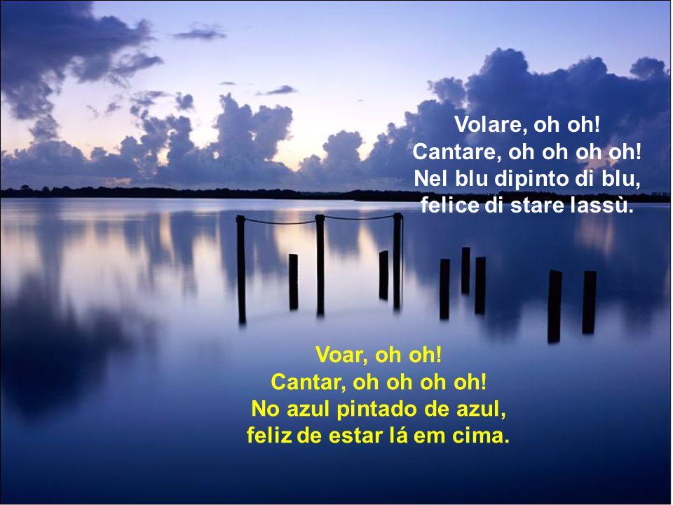 Volare, oh oh.Cantare, oh oh oh oh. Nel blu dipinto di blu, felice di stare lassù.