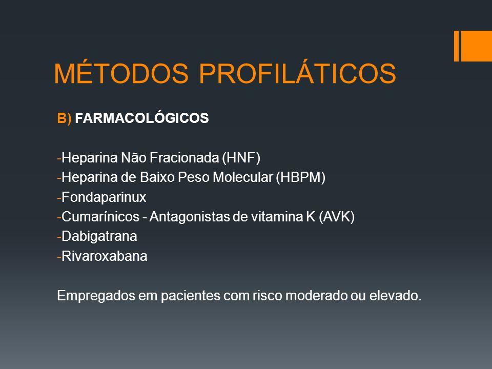 MÉTODOS PROFILÁTICOS B) FARMACOLÓGICOS -Heparina Não Fracionada (HNF) -Heparina de Baixo Peso Molecular (HBPM) -Fondaparinux -Cumarínicos - Antagonistas de vitamina K (AVK) -Dabigatrana -Rivaroxabana Empregados em pacientes com risco moderado ou elevado.