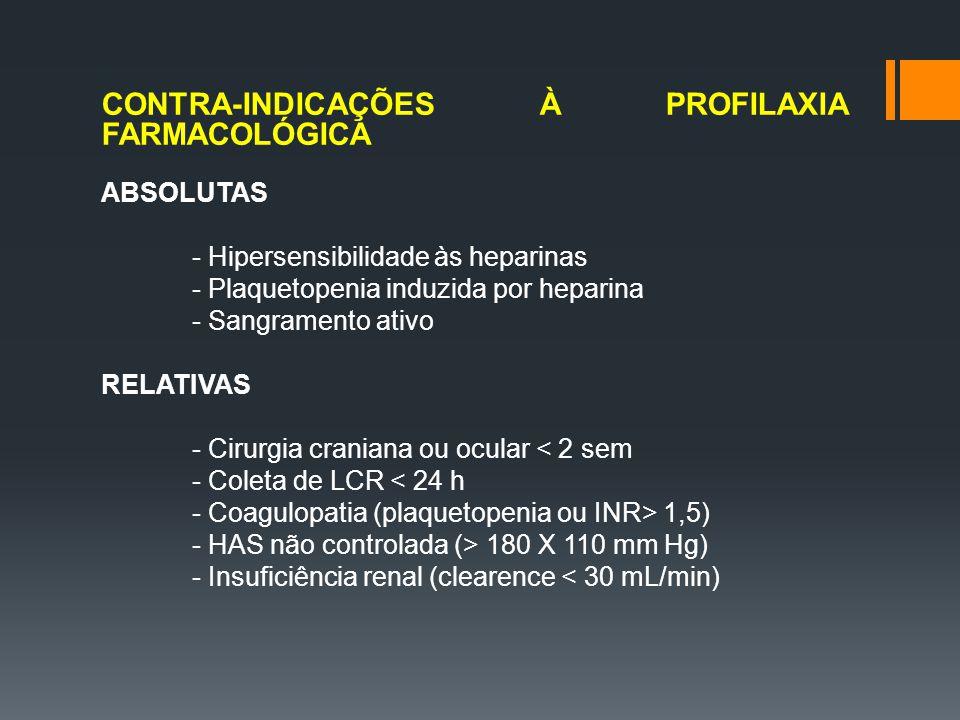 CONTRA-INDICAÇÕES À PROFILAXIA FARMACOLÓGICA ABSOLUTAS - Hipersensibilidade às heparinas - Plaquetopenia induzida por heparina - Sangramento ativo RELATIVAS - Cirurgia craniana ou ocular < 2 sem - Coleta de LCR < 24 h - Coagulopatia (plaquetopenia ou INR> 1,5) - HAS não controlada (> 180 X 110 mm Hg) - Insuficiência renal (clearence < 30 mL/min)