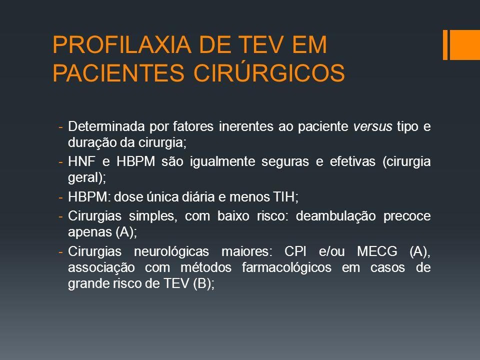 PROFILAXIA DE TEV EM PACIENTES CIRÚRGICOS -Determinada por fatores inerentes ao paciente versus tipo e duração da cirurgia; -HNF e HBPM são igualmente seguras e efetivas (cirurgia geral); -HBPM: dose única diária e menos TIH; -Cirurgias simples, com baixo risco: deambulação precoce apenas (A); -Cirurgias neurológicas maiores: CPI e/ou MECG (A), associação com métodos farmacológicos em casos de grande risco de TEV (B);