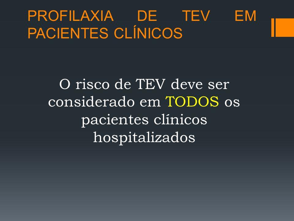 PROFILAXIA DE TEV EM PACIENTES CLÍNICOS O risco de TEV deve ser considerado em TODOS os pacientes clínicos hospitalizados