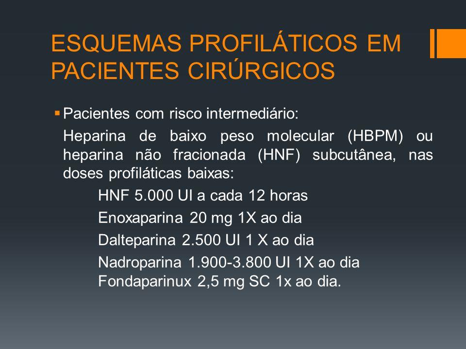 ESQUEMAS PROFILÁTICOS EM PACIENTES CIRÚRGICOS  Pacientes com risco intermediário: Heparina de baixo peso molecular (HBPM) ou heparina não fracionada (HNF) subcutânea, nas doses profiláticas baixas: HNF 5.000 UI a cada 12 horas Enoxaparina 20 mg 1X ao dia Dalteparina 2.500 UI 1 X ao dia Nadroparina 1.900-3.800 UI 1X ao dia Fondaparinux 2,5 mg SC 1x ao dia.