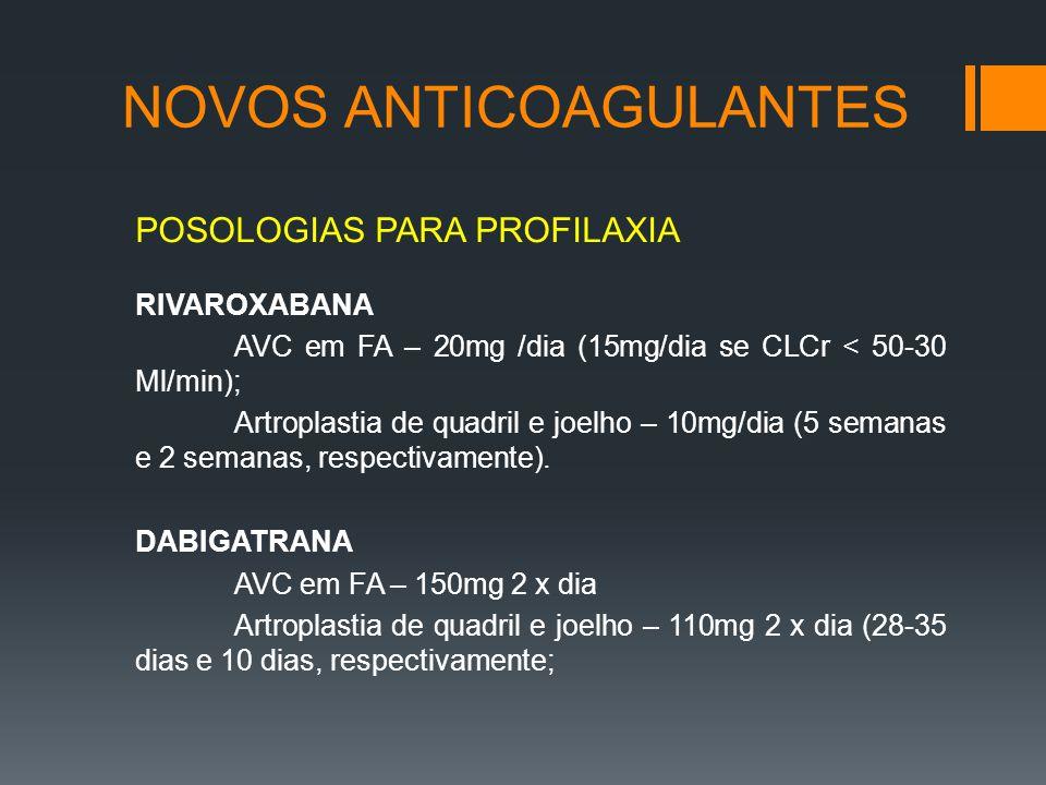 NOVOS ANTICOAGULANTES POSOLOGIAS PARA PROFILAXIA RIVAROXABANA AVC em FA – 20mg /dia (15mg/dia se CLCr < 50-30 Ml/min); Artroplastia de quadril e joelho – 10mg/dia (5 semanas e 2 semanas, respectivamente).