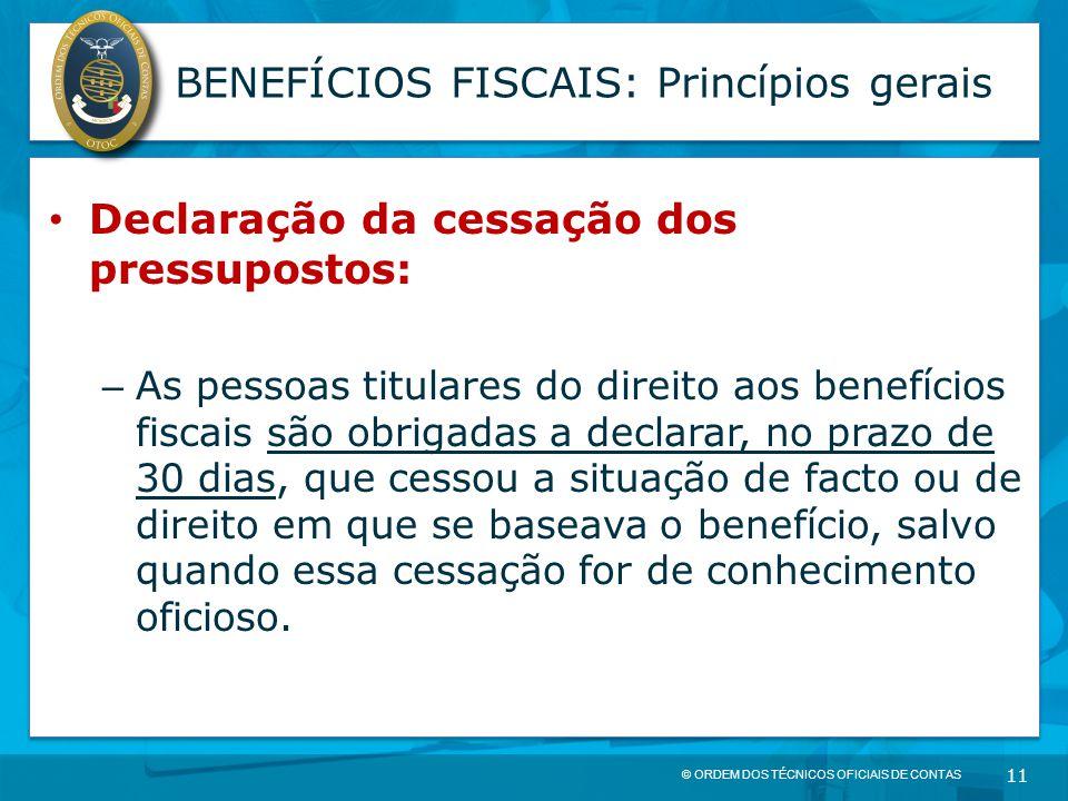 © ORDEM DOS TÉCNICOS OFICIAIS DE CONTAS 11 BENEFÍCIOS FISCAIS: Princípios gerais Declaração da cessação dos pressupostos: – As pessoas titulares do di