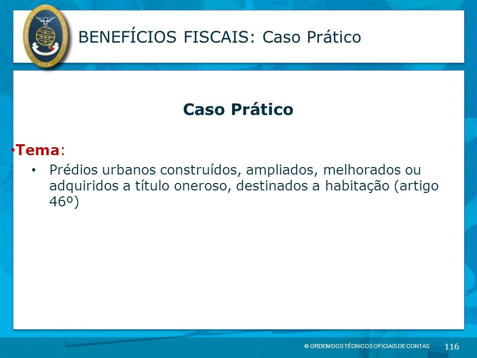 © ORDEM DOS TÉCNICOS OFICIAIS DE CONTAS 116 BENEFÍCIOS FISCAIS: Caso Prático Caso Prático Tema: Prédios urbanos construídos, ampliados, melhorados ou