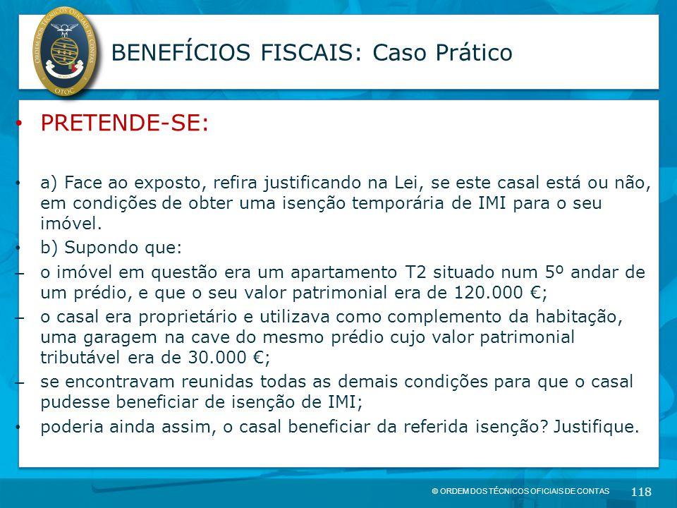 © ORDEM DOS TÉCNICOS OFICIAIS DE CONTAS 118 BENEFÍCIOS FISCAIS: Caso Prático PRETENDE-SE: a) Face ao exposto, refira justificando na Lei, se este casa