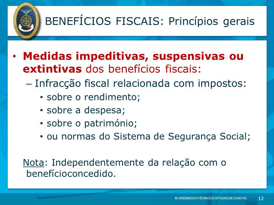 © ORDEM DOS TÉCNICOS OFICIAIS DE CONTAS 12 BENEFÍCIOS FISCAIS: Princípios gerais Medidas impeditivas, suspensivas ou extintivas dos benefícios fiscais