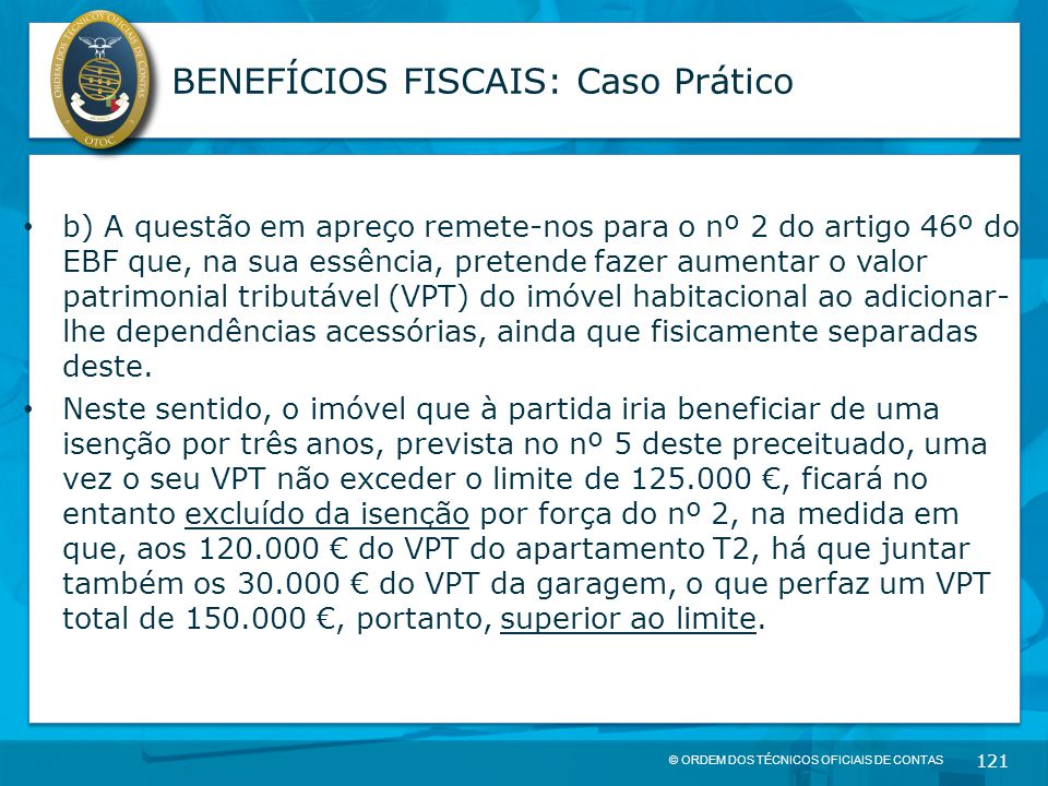 © ORDEM DOS TÉCNICOS OFICIAIS DE CONTAS 121 BENEFÍCIOS FISCAIS: Caso Prático b) A questão em apreço remete-nos para o nº 2 do artigo 46º do EBF que, n