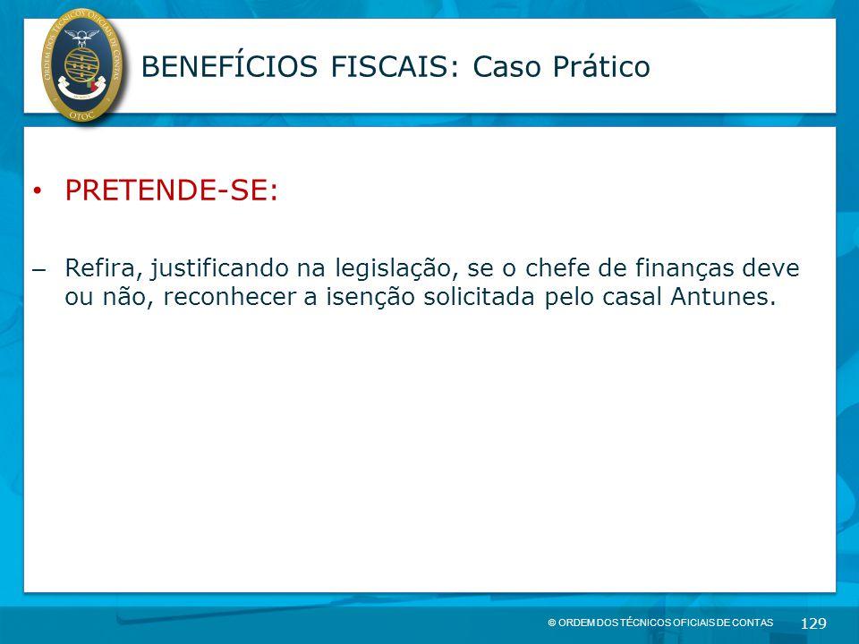 © ORDEM DOS TÉCNICOS OFICIAIS DE CONTAS 129 BENEFÍCIOS FISCAIS: Caso Prático PRETENDE-SE: – Refira, justificando na legislação, se o chefe de finanças