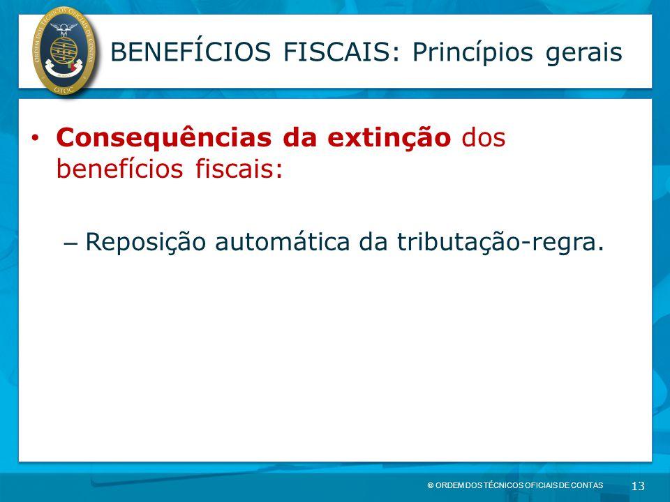 © ORDEM DOS TÉCNICOS OFICIAIS DE CONTAS 13 BENEFÍCIOS FISCAIS: Princípios gerais Consequências da extinção dos benefícios fiscais: – Reposição automát