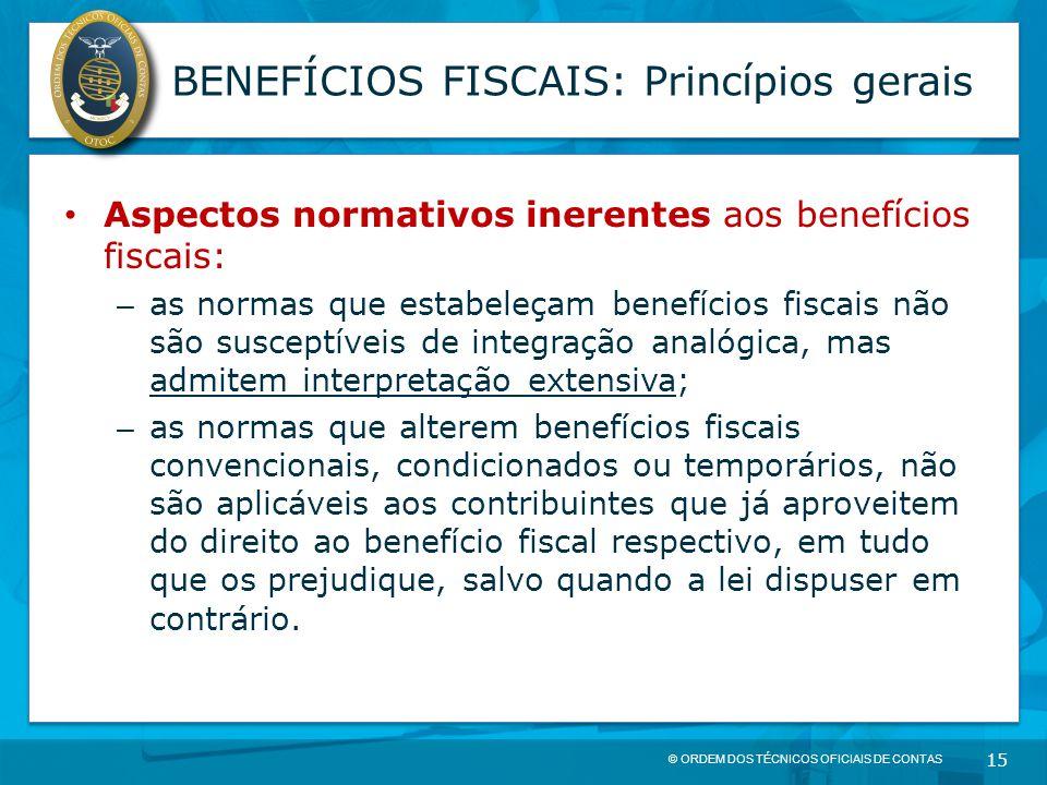 © ORDEM DOS TÉCNICOS OFICIAIS DE CONTAS 15 BENEFÍCIOS FISCAIS: Princípios gerais Aspectos normativos inerentes aos benefícios fiscais: – as normas que