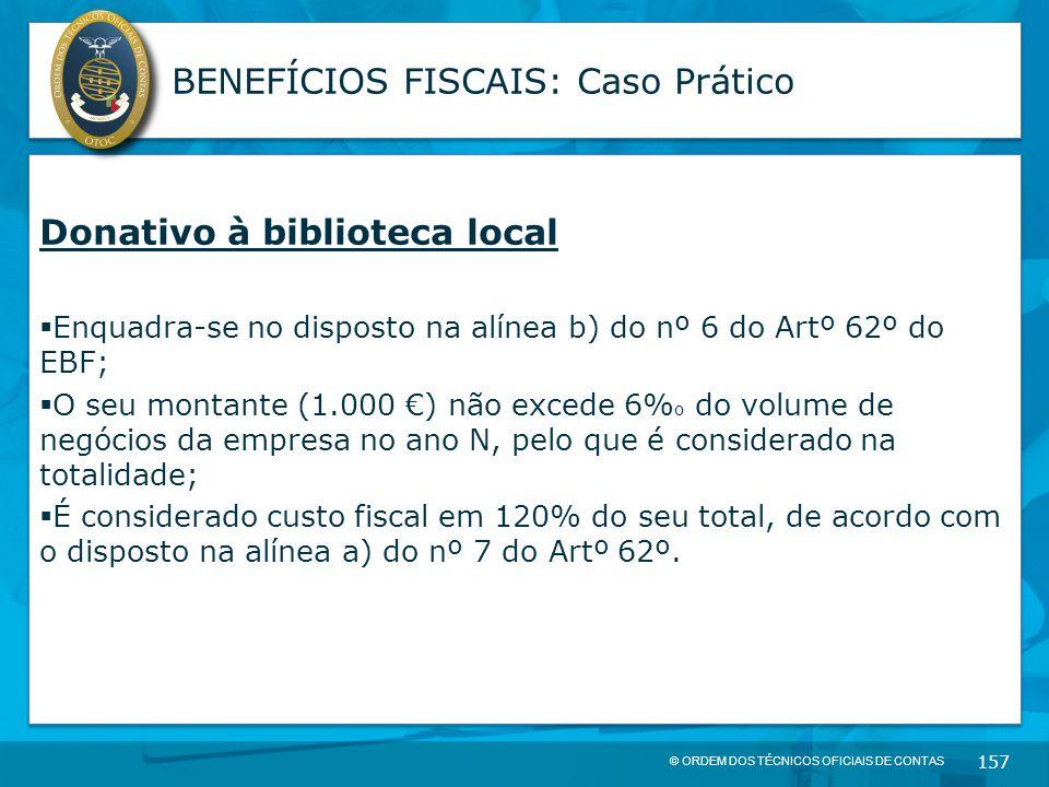 © ORDEM DOS TÉCNICOS OFICIAIS DE CONTAS 157 BENEFÍCIOS FISCAIS: Caso Prático Donativo à biblioteca local  Enquadra-se no disposto na alínea b) do nº