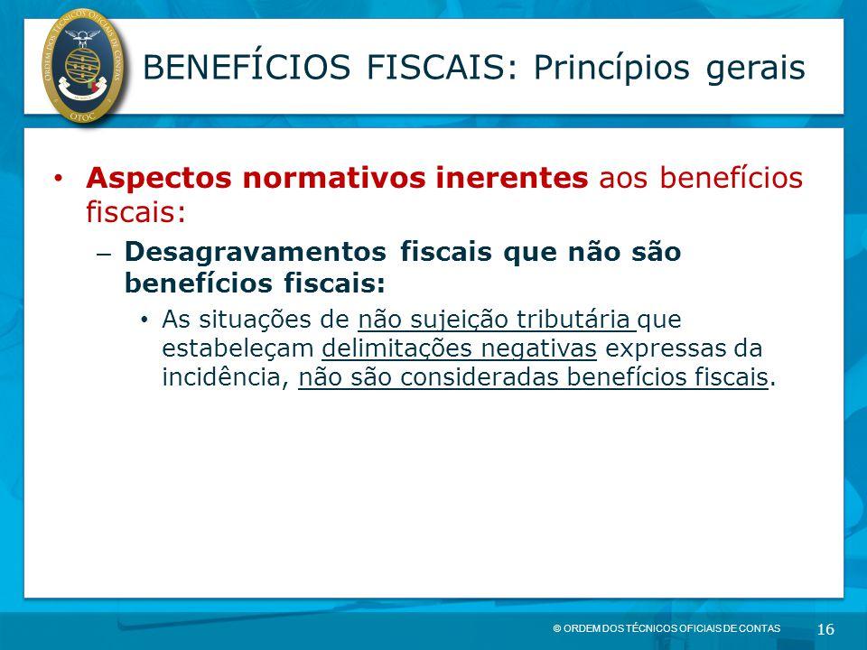 © ORDEM DOS TÉCNICOS OFICIAIS DE CONTAS 16 BENEFÍCIOS FISCAIS: Princípios gerais Aspectos normativos inerentes aos benefícios fiscais: – Desagravament