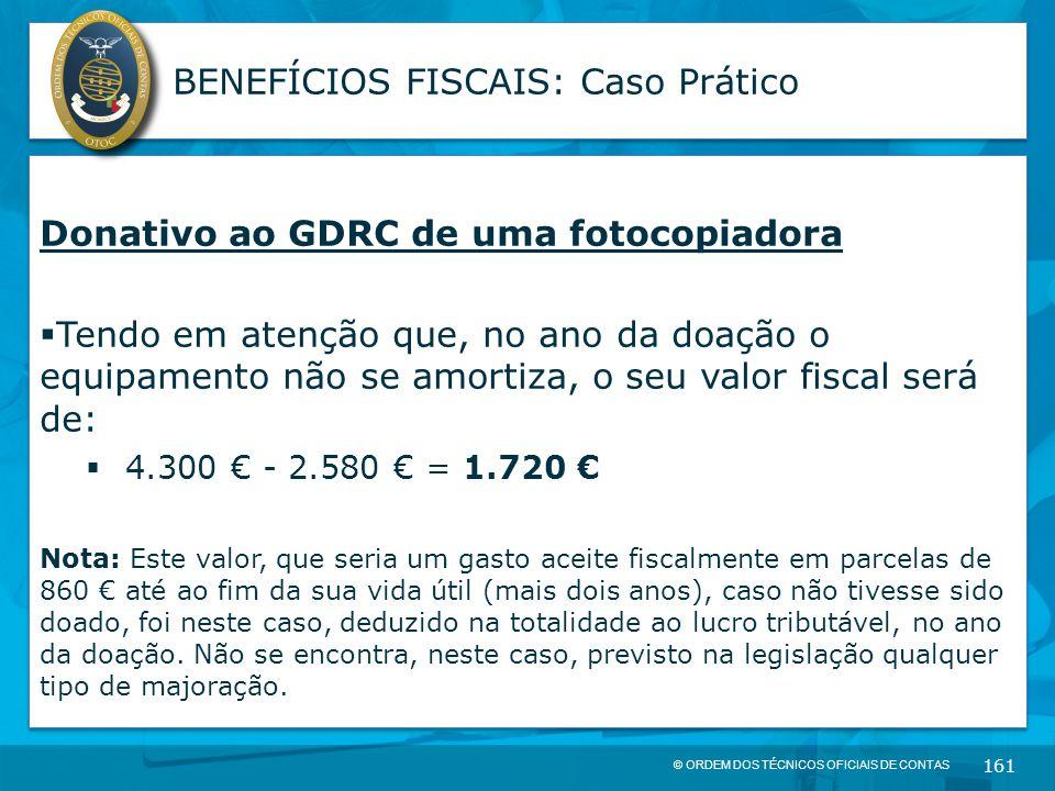 © ORDEM DOS TÉCNICOS OFICIAIS DE CONTAS 161 BENEFÍCIOS FISCAIS: Caso Prático Donativo ao GDRC de uma fotocopiadora  Tendo em atenção que, no ano da d