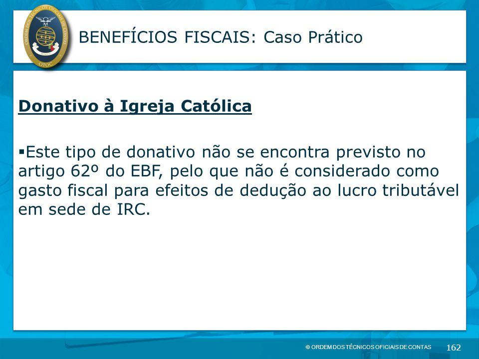© ORDEM DOS TÉCNICOS OFICIAIS DE CONTAS 162 BENEFÍCIOS FISCAIS: Caso Prático Donativo à Igreja Católica  Este tipo de donativo não se encontra previs