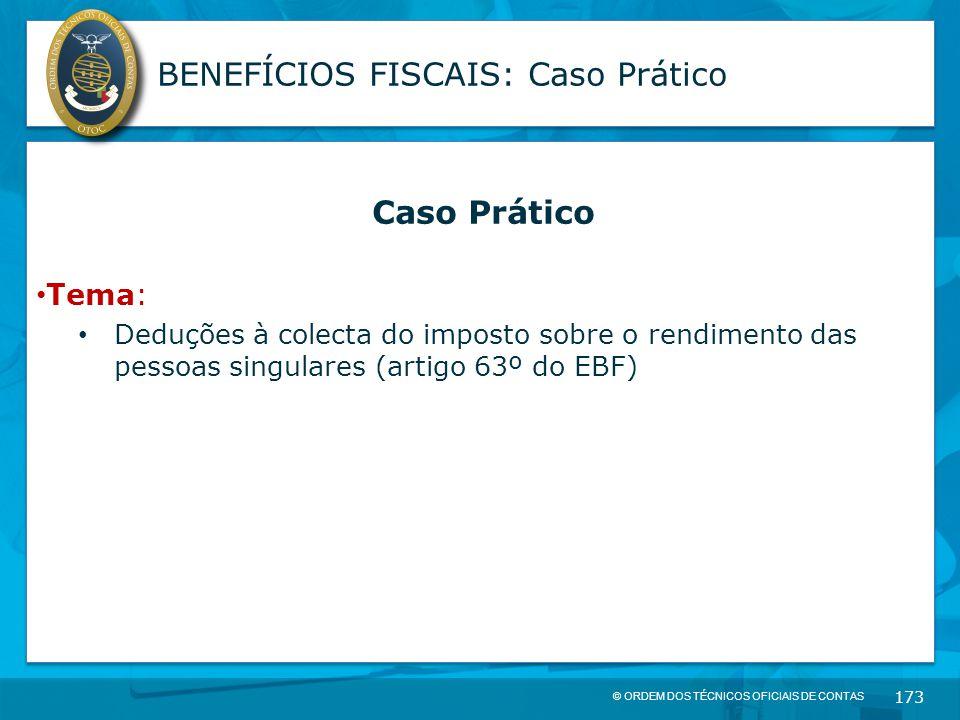 © ORDEM DOS TÉCNICOS OFICIAIS DE CONTAS 173 BENEFÍCIOS FISCAIS: Caso Prático Caso Prático Tema: Deduções à colecta do imposto sobre o rendimento das p