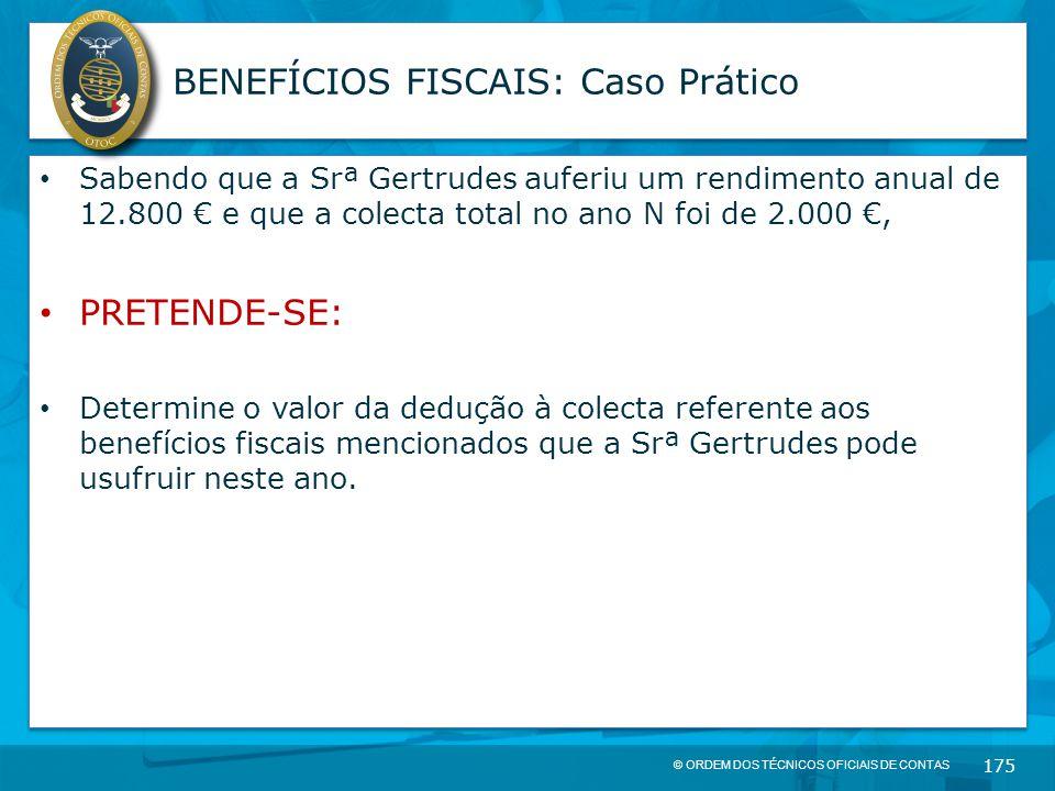 © ORDEM DOS TÉCNICOS OFICIAIS DE CONTAS 175 BENEFÍCIOS FISCAIS: Caso Prático Sabendo que a Srª Gertrudes auferiu um rendimento anual de 12.800 € e que