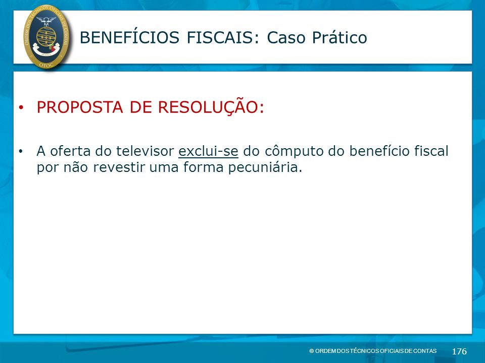 © ORDEM DOS TÉCNICOS OFICIAIS DE CONTAS 176 BENEFÍCIOS FISCAIS: Caso Prático PROPOSTA DE RESOLUÇÃO: A oferta do televisor exclui-se do cômputo do bene