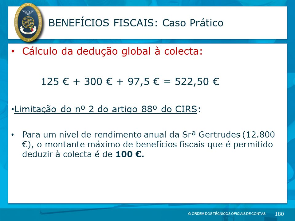 © ORDEM DOS TÉCNICOS OFICIAIS DE CONTAS 180 BENEFÍCIOS FISCAIS: Caso Prático Cálculo da dedução global à colecta: 125 € + 300 € + 97,5 € = 522,50 € Li