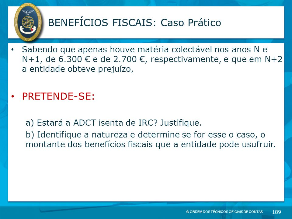 © ORDEM DOS TÉCNICOS OFICIAIS DE CONTAS 189 BENEFÍCIOS FISCAIS: Caso Prático Sabendo que apenas houve matéria colectável nos anos N e N+1, de 6.300 €